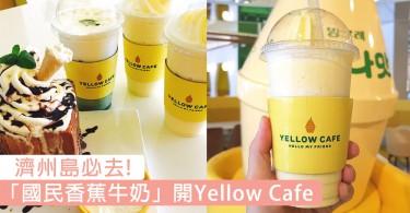 出發去濟州的請注意!「國民香蕉牛奶」進攻濟州島開YELLOW CAFÉ~除了飲品還有超多香蕉甜點!