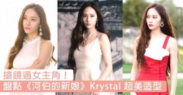 搶鏡過女主角!《河伯的新娘》冰山公主Krystal時尚造型靚出新高度,每次出場都吸睛度滿分~