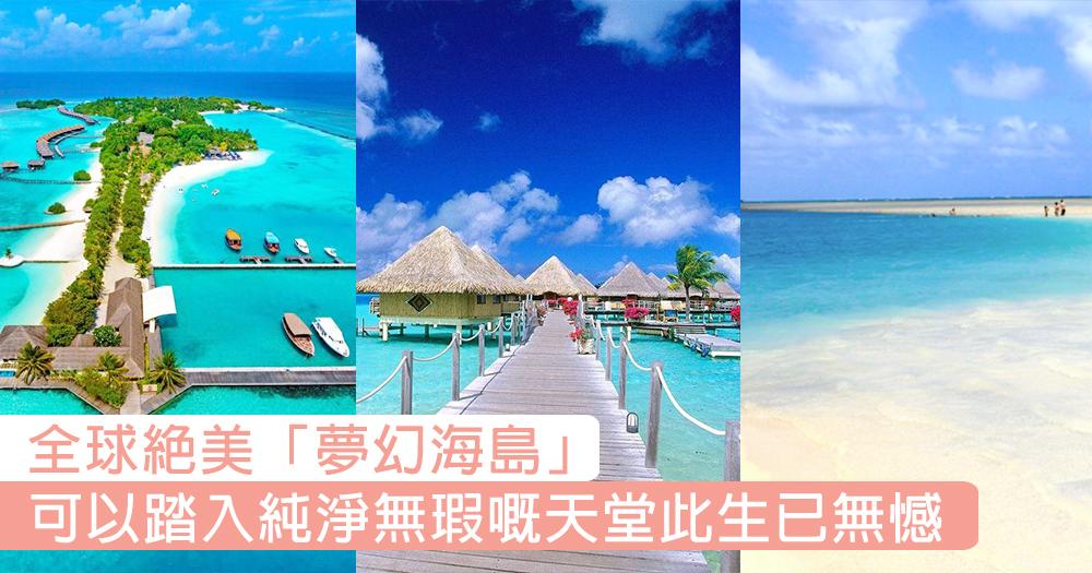 醉人嘅陽光與海灘!此生必去6大絕美「夢幻海島」,好想一輩子都留喺哩片純淨無瑕嘅天堂!