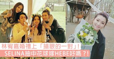 成為了林宥嘉婚禮上「搶眼的一對」!SELINA 幸運抽中花球,粉絲大呼:趕快跟HEBE結婚吧!
