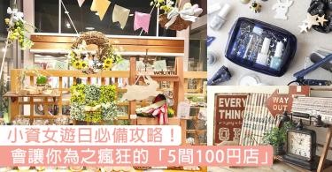 遊日必備攻略!絕對會讓小資女瘋狂既「5間100円店」,超高CP值絕對要收藏起來!