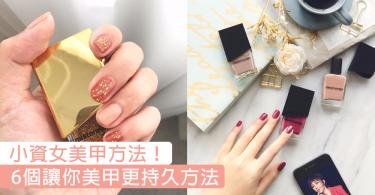 小資女必學美甲方法!6個讓你的美甲更持久方法,不會再讓自己的指甲油脫落!