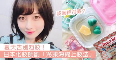 夏天唔再溶妝!日本化妝師創「海綿冷凍法」,雪完再上妝瞬間貼服一倍!