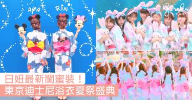 櫻花妹迪士尼最新閨蜜裝!東京迪士尼浴衣夏祭盛典,著住勁靚浴衣走入童話世界~