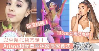 Ariana超簡單瘦身飲食法!155cm的勻稱好身材和小蠻腰就靠兩招,吃飽同時健康瘦〜