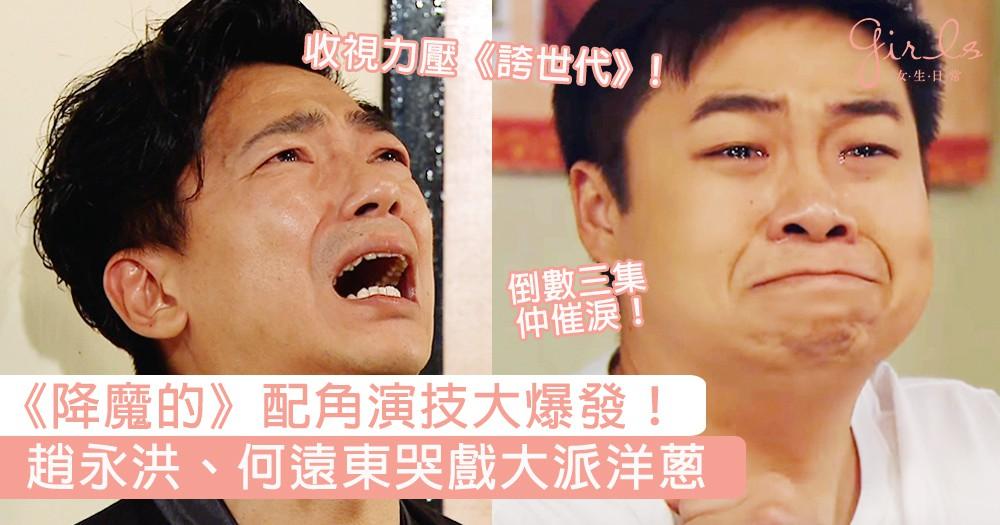 《降魔的》配角演技大爆發!趙永洪、何遠東哭戲大派洋蔥,監製:倒數三集仲催淚!