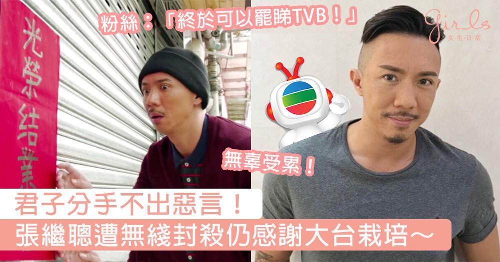 君子分手不出惡言!張繼聰遭無綫封殺仍感謝大台栽培,粉絲:「冇左你就終於可以罷睇TVB!」