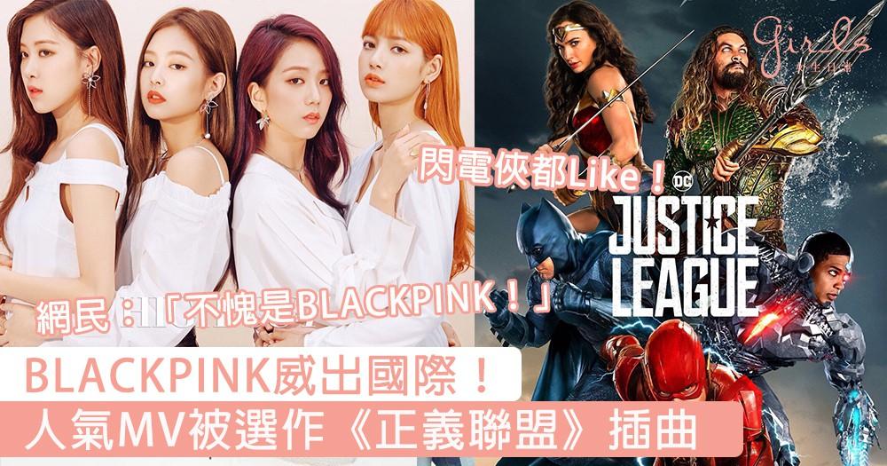BLACKPINK會唔會太勁!DC《正義聯盟》選用《像最後一樣》作電影插曲,引發網民熱議!