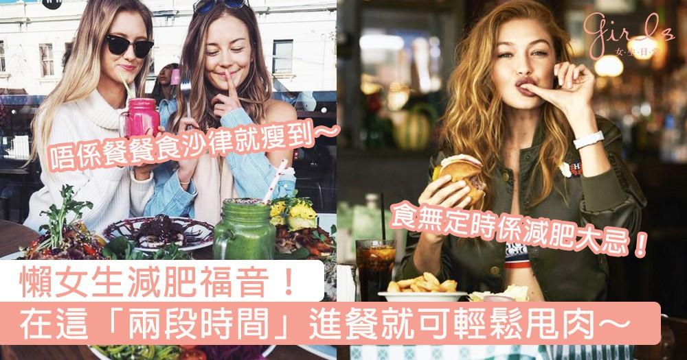 懶女生減肥福音!沒有動力做運動和戒口,只要乖乖在這「兩段時間」進餐就可甩肉啦~