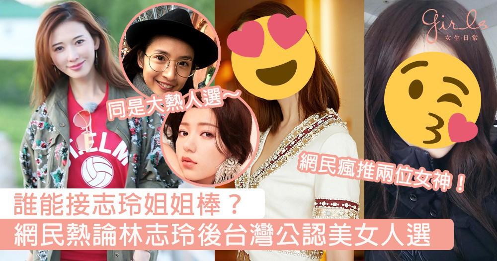 林志玲後台灣公認的美女是誰?網上瘋狂討論新世代台灣女神代表,網民最推她們2人~