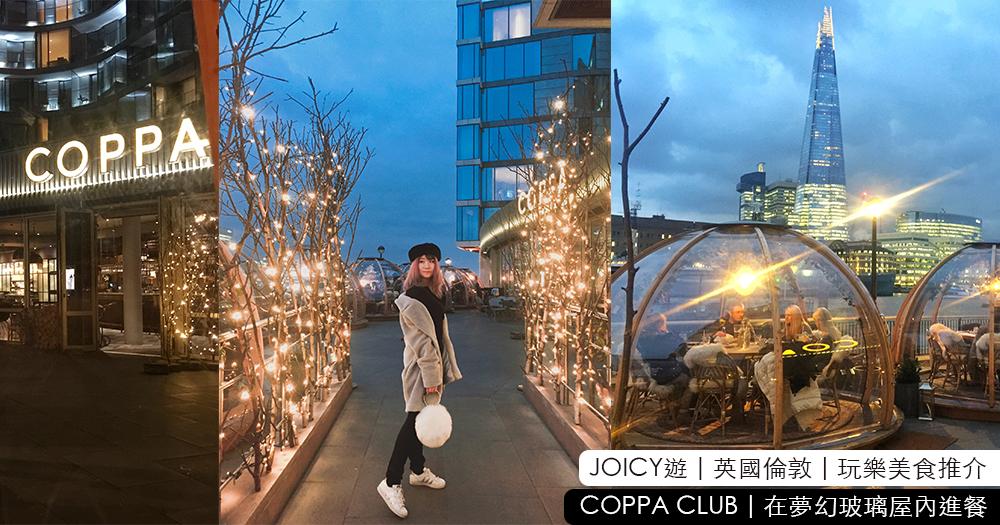 JOICY遊 | 英國倫敦 | 玩樂美食推介 | COPPA CLUB | 在夢幻玻璃屋內進餐