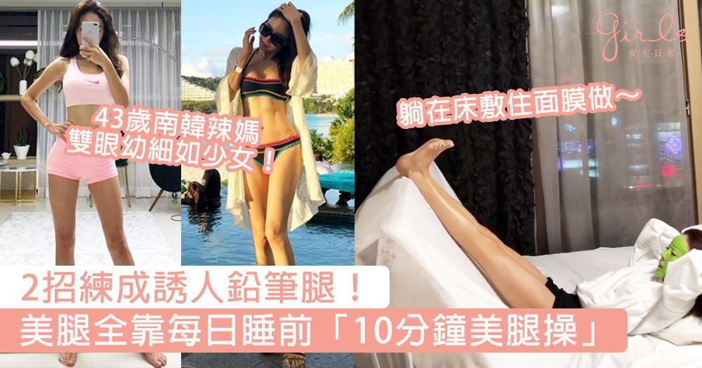 2招練成誘人美腿!43歲南韓辣媽練出超養眼鉛筆腿,每日睡前堅持「10分鐘美腿操」~