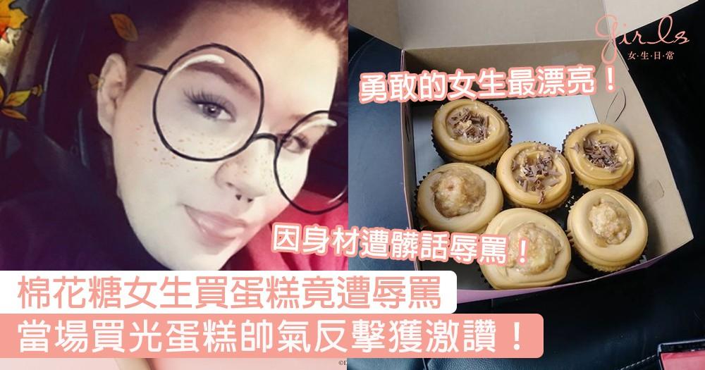 勇敢的女生最漂亮!棉花糖女生排隊買蛋糕竟因身材遭辱罵,當場掏錢買光蛋糕帥氣反擊引網民讚爆!