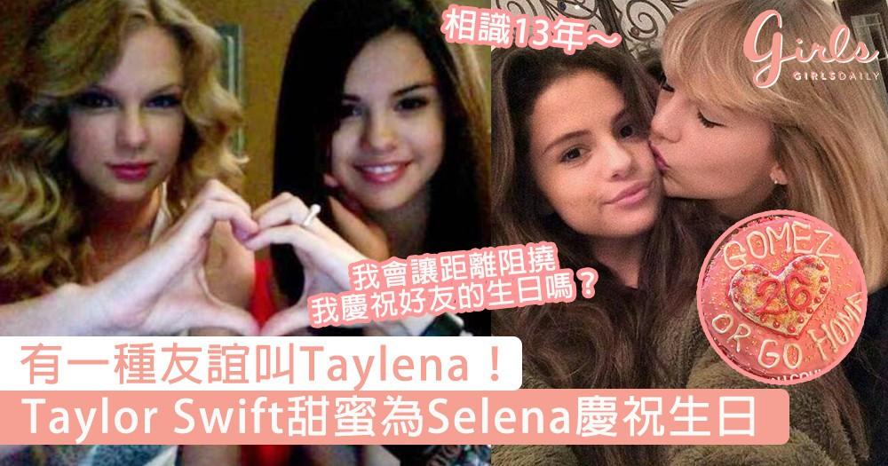 有一種友誼叫Taylena!Taylor Swift為Selena慶祝生日,「我會讓距離阻撓我慶祝好友的生日嗎?」~