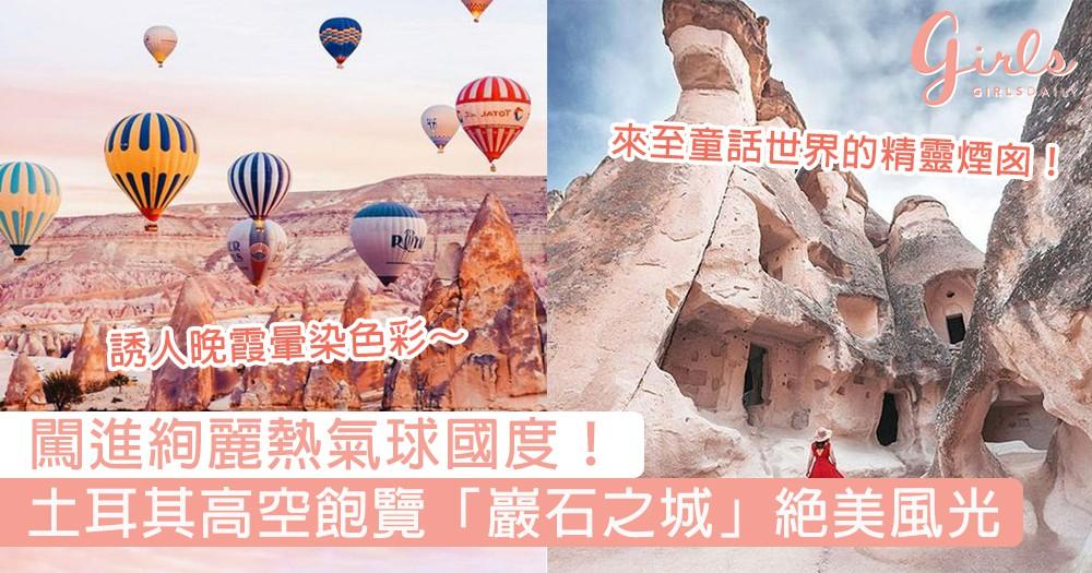 闖進絢麗熱氣球國度!土耳其高空飽覽「巖石之城」絕美風光,讓人心醉的大自然奇景~