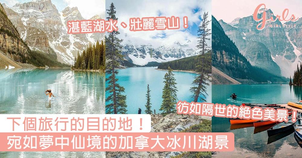 下次旅行就決定去這裡!宛如夢中仙境的加拿大冰川湖景,湛藍湖水、壯麗雪山令人一秒淪陷!